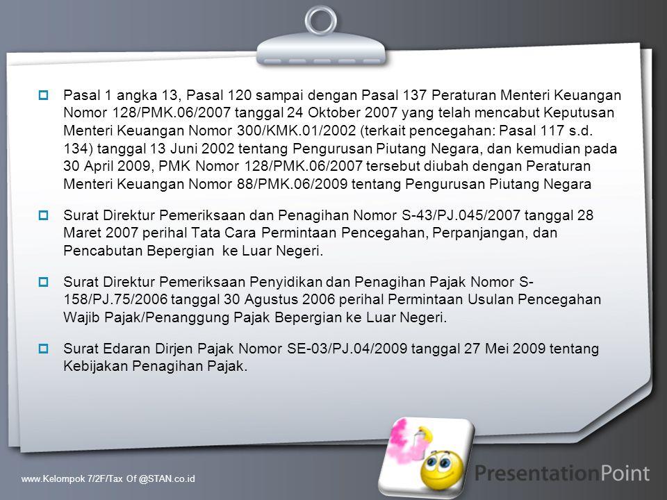 Pasal 1 angka 13, Pasal 120 sampai dengan Pasal 137 Peraturan Menteri Keuangan Nomor 128/PMK.06/2007 tanggal 24 Oktober 2007 yang telah mencabut Keputusan Menteri Keuangan Nomor 300/KMK.01/2002 (terkait pencegahan: Pasal 117 s.d. 134) tanggal 13 Juni 2002 tentang Pengurusan Piutang Negara, dan kemudian pada 30 April 2009, PMK Nomor 128/PMK.06/2007 tersebut diubah dengan Peraturan Menteri Keuangan Nomor 88/PMK.06/2009 tentang Pengurusan Piutang Negara
