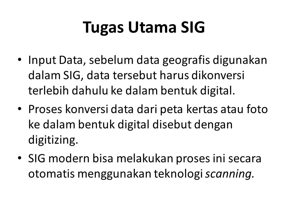 Tugas Utama SIG Input Data, sebelum data geografis digunakan dalam SIG, data tersebut harus dikonversi terlebih dahulu ke dalam bentuk digital.