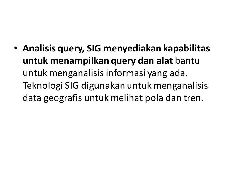 Analisis query, SIG menyediakan kapabilitas untuk menampilkan query dan alat bantu untuk menganalisis informasi yang ada.
