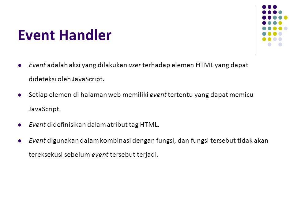 Event Handler Event adalah aksi yang dilakukan user terhadap elemen HTML yang dapat dideteksi oleh JavaScript.