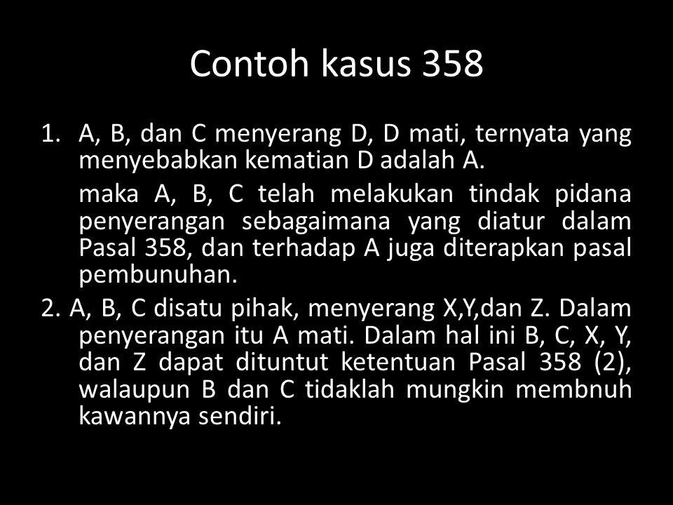 Contoh kasus 358 A, B, dan C menyerang D, D mati, ternyata yang menyebabkan kematian D adalah A.
