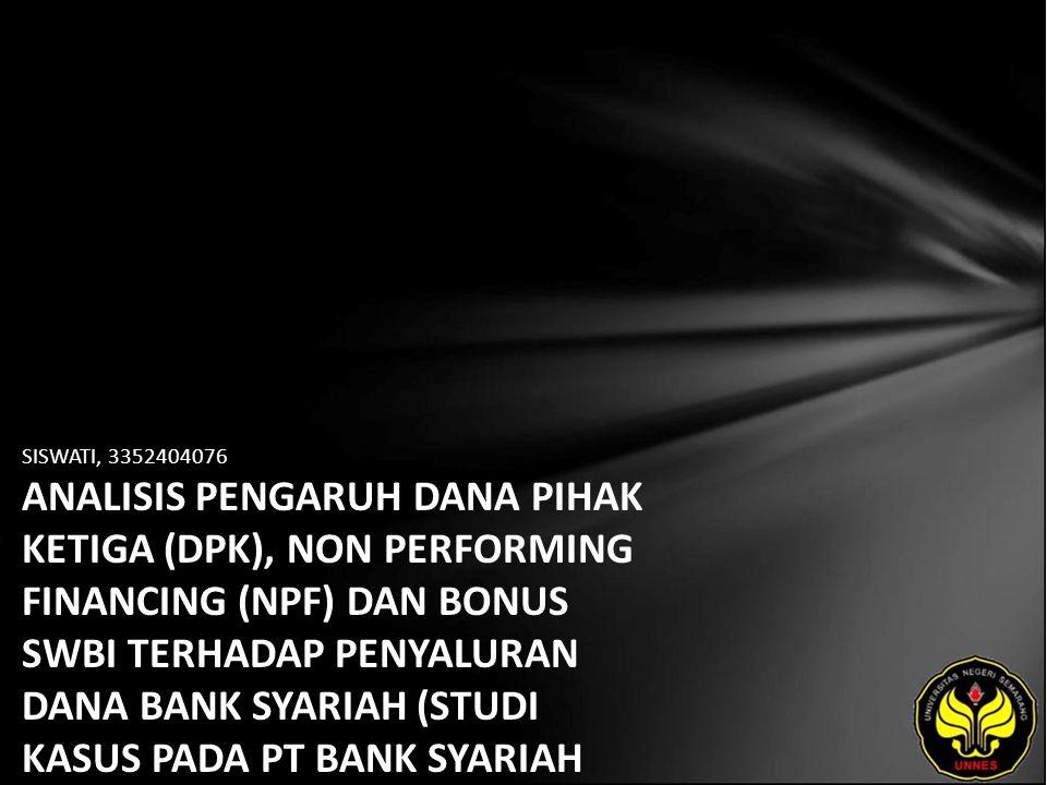 SISWATI, 3352404076 ANALISIS PENGARUH DANA PIHAK KETIGA (DPK), NON PERFORMING FINANCING (NPF) DAN BONUS SWBI TERHADAP PENYALURAN DANA BANK SYARIAH (STUDI KASUS PADA PT BANK SYARIAH MEGA INDONESIA)