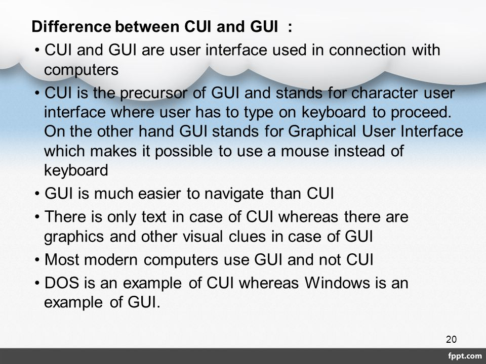 Difference between CUI and GUI : • CUI and GUI are user interface used in connection with computers • CUI is the precursor of GUI and stands for character user interface where user has to type on keyboard to proceed.