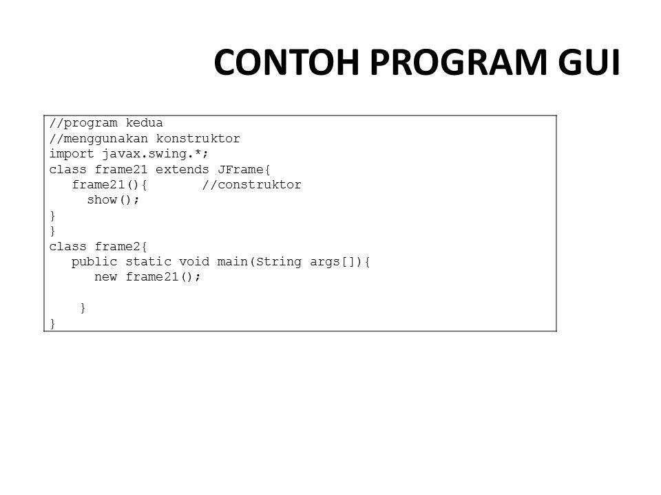 CONTOH PROGRAM GUI //program kedua //menggunakan konstruktor