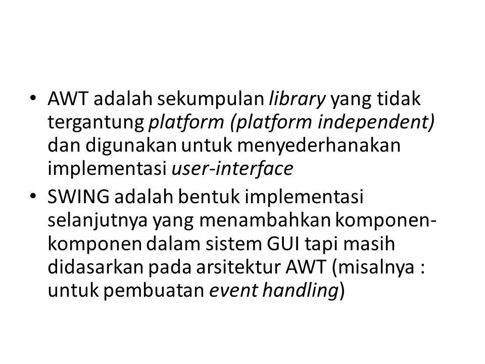 AWT adalah sekumpulan library yang tidak tergantung platform (platform independent) dan digunakan untuk menyederhanakan implementasi user-interface