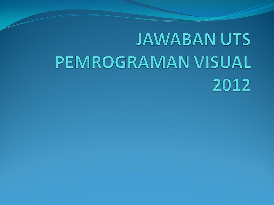 JAWABAN UTS PEMROGRAMAN VISUAL 2012