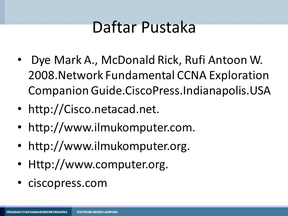 Daftar Pustaka Dye Mark A., McDonald Rick, Rufi Antoon W. 2008.Network Fundamental CCNA Exploration Companion Guide.CiscoPress.Indianapolis.USA.