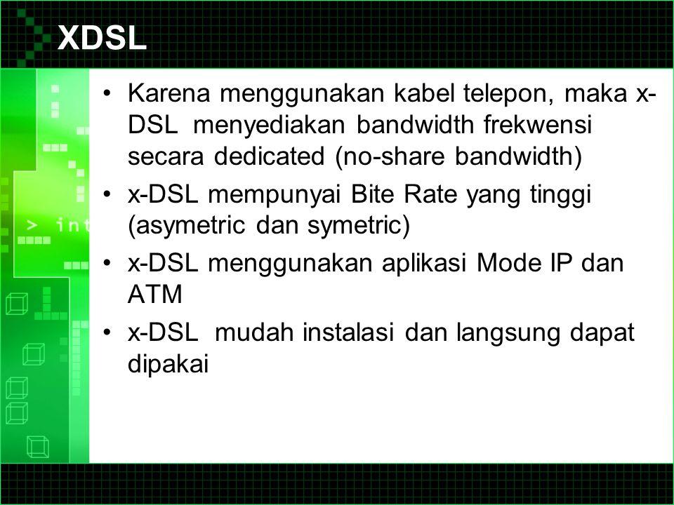XDSL Karena menggunakan kabel telepon, maka x-DSL menyediakan bandwidth frekwensi secara dedicated (no-share bandwidth)
