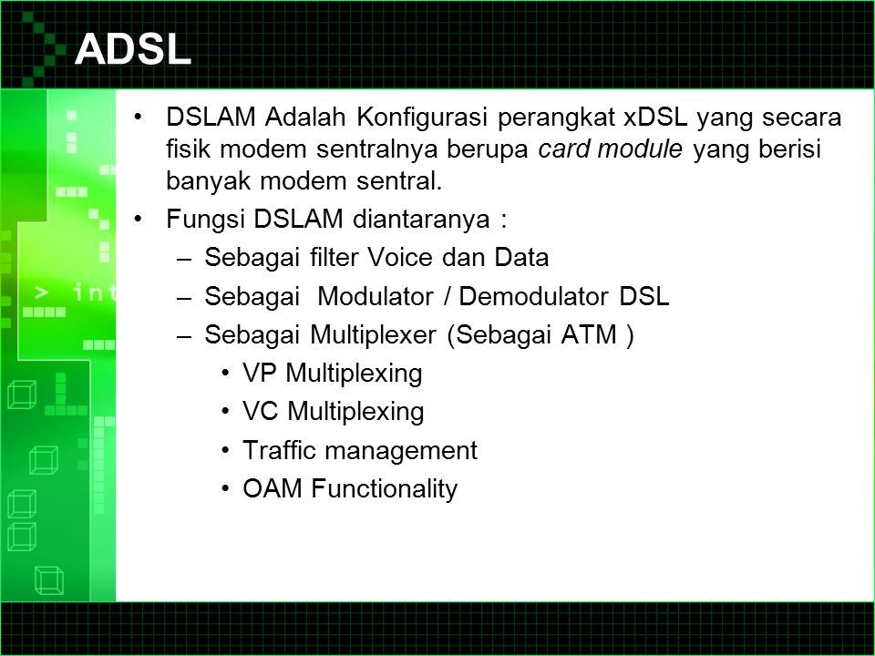ADSL DSLAM Adalah Konfigurasi perangkat xDSL yang secara fisik modem sentralnya berupa card module yang berisi banyak modem sentral.