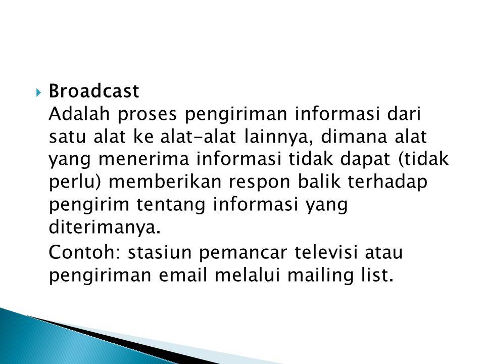 Broadcast Adalah proses pengiriman informasi dari satu alat ke alat-alat lainnya, dimana alat yang menerima informasi tidak dapat (tidak perlu) memberikan respon balik terhadap pengirim tentang informasi yang diterimanya.