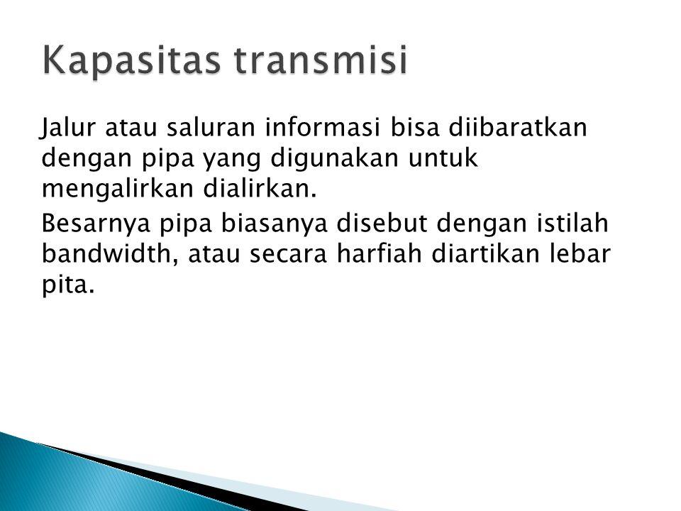 Kapasitas transmisi Jalur atau saluran informasi bisa diibaratkan dengan pipa yang digunakan untuk mengalirkan dialirkan.