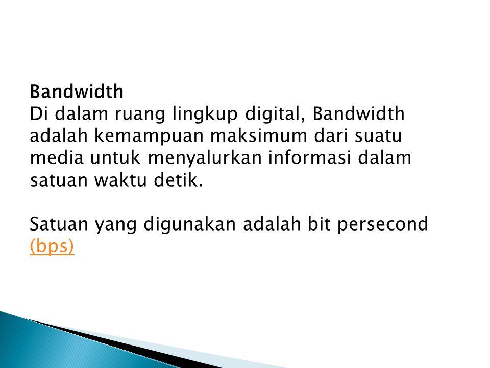 Bandwidth Di dalam ruang lingkup digital, Bandwidth adalah kemampuan maksimum dari suatu media untuk menyalurkan informasi dalam satuan waktu detik.