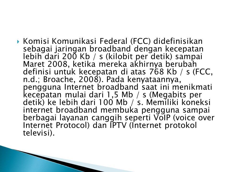 Komisi Komunikasi Federal (FCC) didefinisikan sebagai jaringan broadband dengan kecepatan lebih dari 200 Kb / s (kilobit per detik) sampai Maret 2008, ketika mereka akhirnya berubah definisi untuk kecepatan di atas 768 Kb / s (FCC, n.d.; Broache, 2008).
