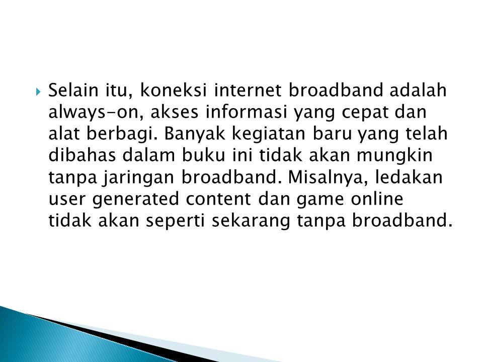 Selain itu, koneksi internet broadband adalah always-on, akses informasi yang cepat dan alat berbagi.