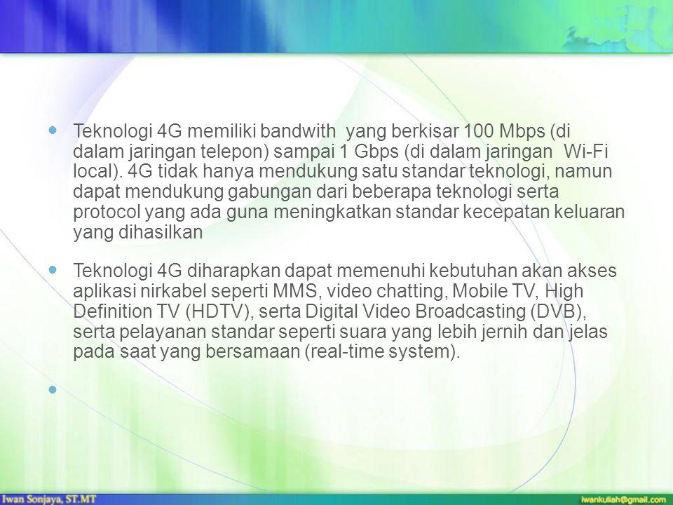 Teknologi 4G memiliki bandwith yang berkisar 100 Mbps (di dalam jaringan telepon) sampai 1 Gbps (di dalam jaringan Wi-Fi local). 4G tidak hanya mendukung satu standar teknologi, namun dapat mendukung gabungan dari beberapa teknologi serta protocol yang ada guna meningkatkan standar kecepatan keluaran yang dihasilkan