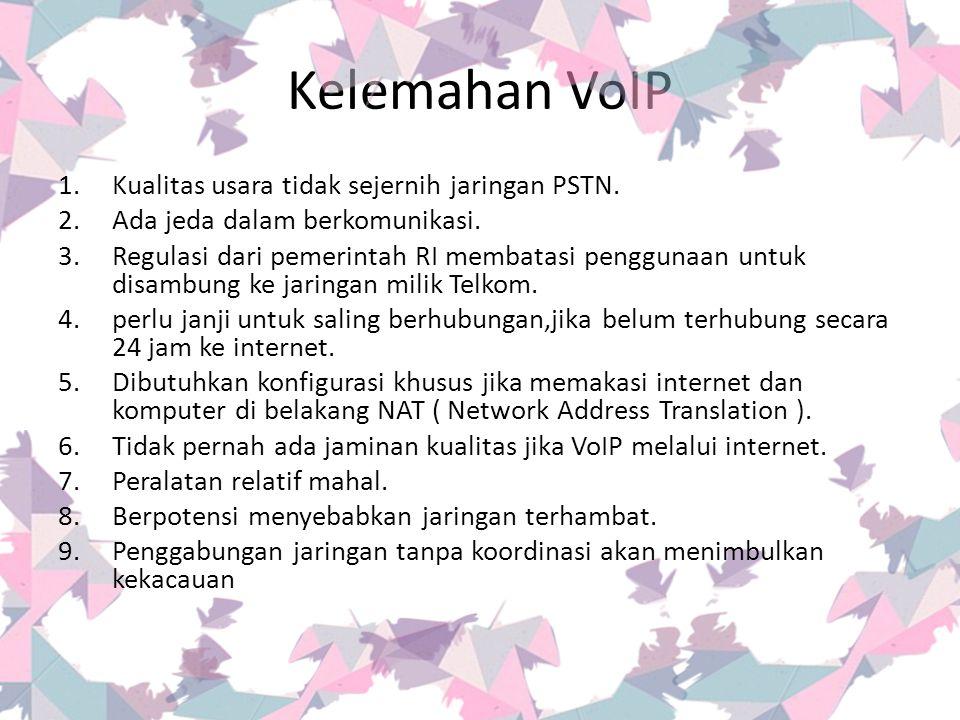 Kelemahan VoIP Kualitas usara tidak sejernih jaringan PSTN.