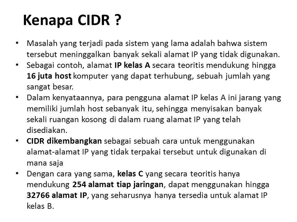 Kenapa CIDR Masalah yang terjadi pada sistem yang lama adalah bahwa sistem tersebut meninggalkan banyak sekali alamat IP yang tidak digunakan.
