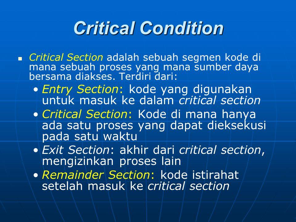 Critical Condition Critical Section adalah sebuah segmen kode di mana sebuah proses yang mana sumber daya bersama diakses. Terdiri dari: