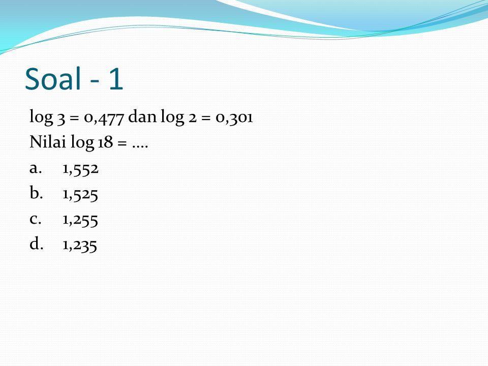 Soal - 1 log 3 = 0,477 dan log 2 = 0,301 Nilai log 18 = …. a. 1,552 b. 1,525 c. 1,255 d. 1,235