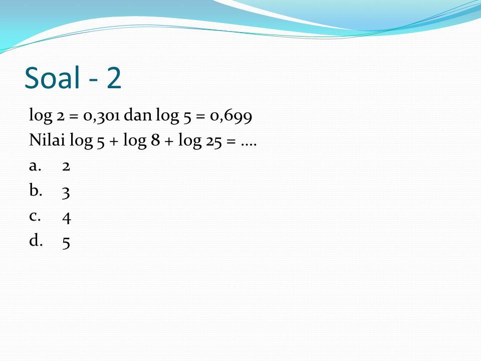 Soal - 2 log 2 = 0,301 dan log 5 = 0,699 Nilai log 5 + log 8 + log 25 = …. a. 2 b. 3 c. 4 d. 5