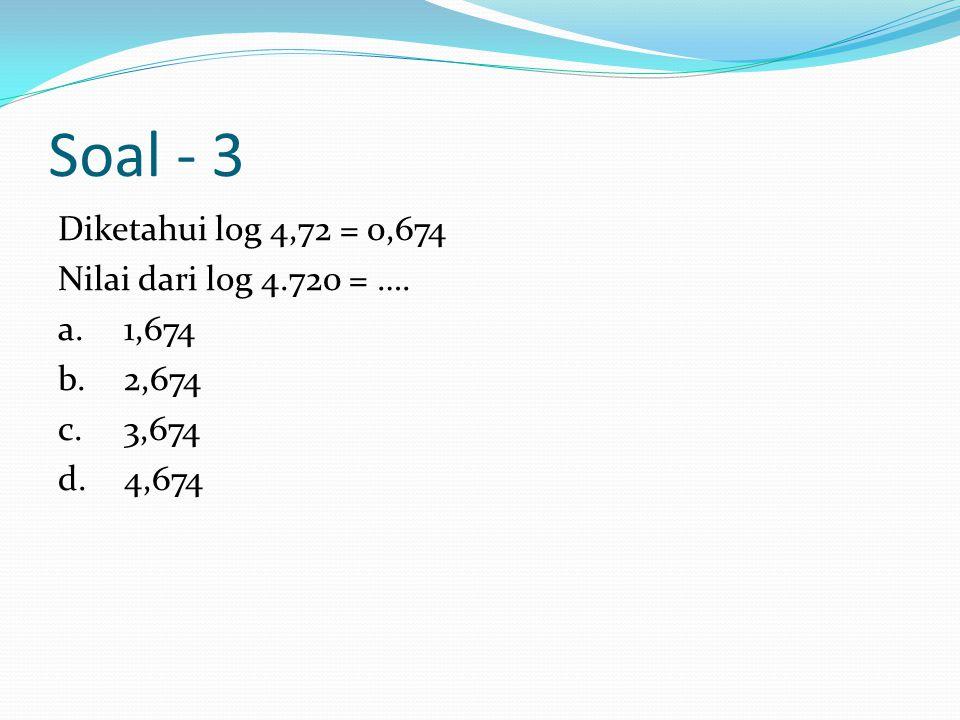 Soal - 3 Diketahui log 4,72 = 0,674 Nilai dari log 4.720 = …. a. 1,674 b. 2,674 c. 3,674 d. 4,674