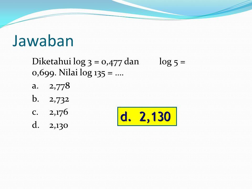 Jawaban Diketahui log 3 = 0,477 dan log 5 = 0,699. Nilai log 135 = …. a. 2,778 b. 2,732 c. 2,176 d. 2,130