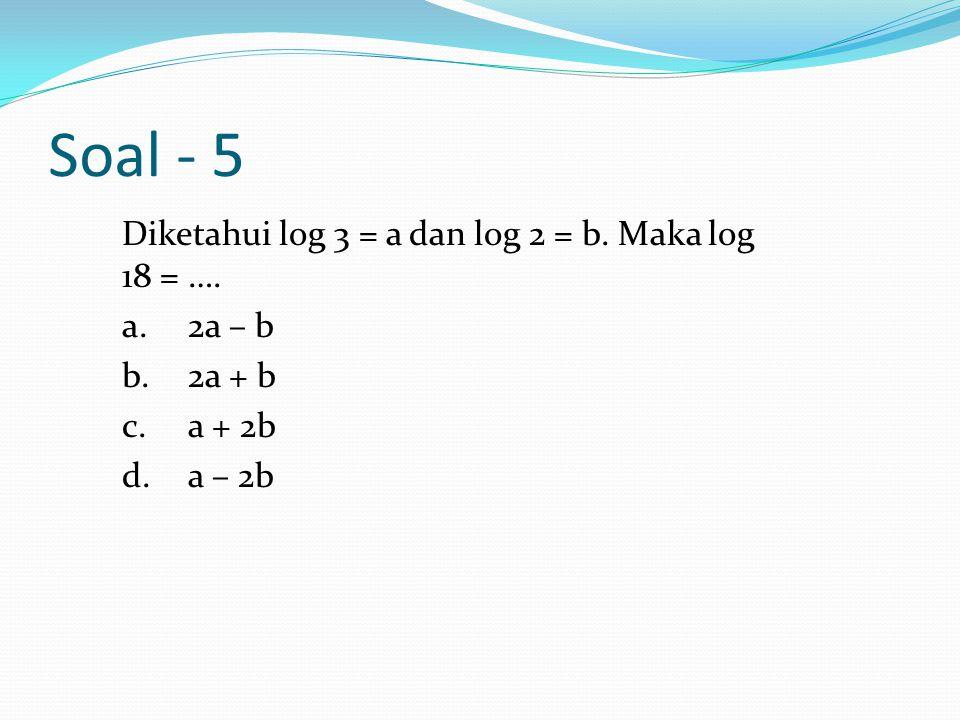 Soal - 5 Diketahui log 3 = a dan log 2 = b. Maka log 18 = ….