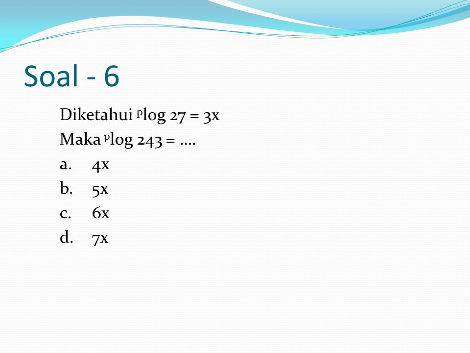 Soal - 6 Diketahui plog 27 = 3x Maka plog 243 = …. a. 4x b. 5x c. 6x d. 7x