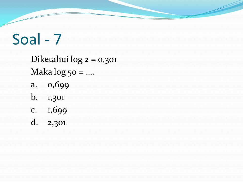 Soal - 7 Diketahui log 2 = 0,301 Maka log 50 = …. a. 0,699 b. 1,301 c. 1,699 d. 2,301