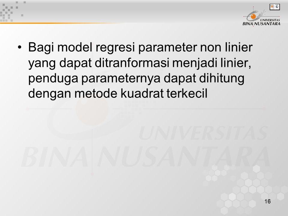 Bagi model regresi parameter non linier yang dapat ditranformasi menjadi linier, penduga parameternya dapat dihitung dengan metode kuadrat terkecil