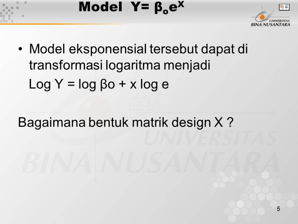 Model Y= βoeX Model eksponensial tersebut dapat di transformasi logaritma menjadi. Log Y = log βo + x log e.