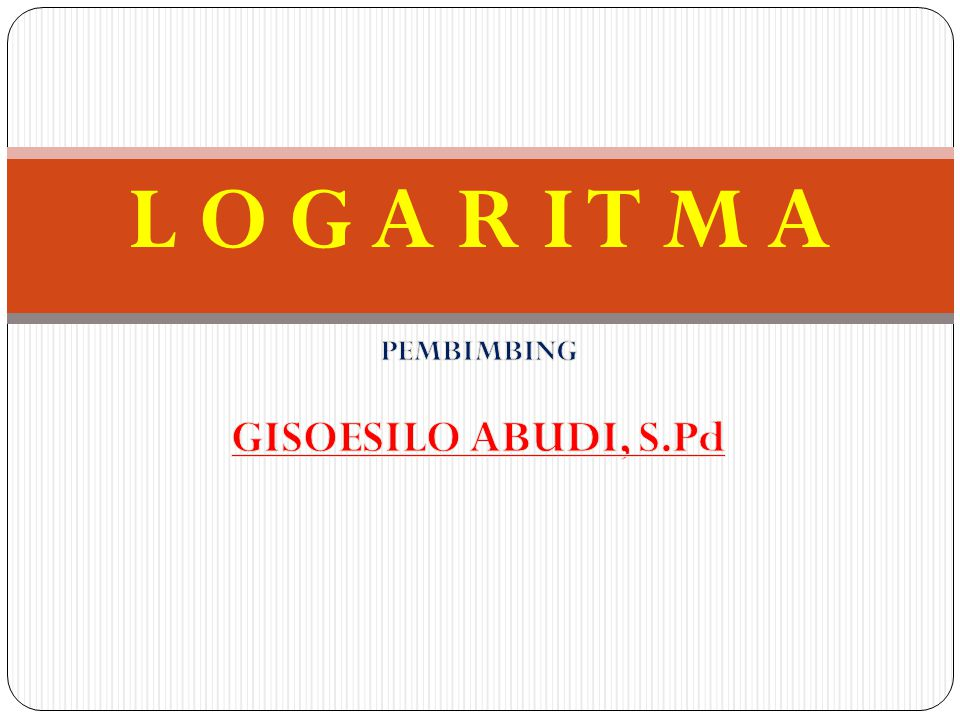 L O G A R I T M A PEMBIMBING GISOESILO ABUDI, S.Pd
