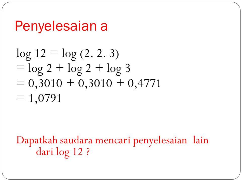 Penyelesaian a log 12 = log (2. 2. 3) = log 2 + log 2 + log 3