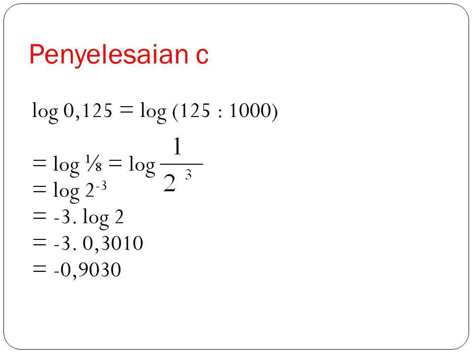 Penyelesaian c log 0,125 = log (125 : 1000) = log ⅛ = log = log 2-3