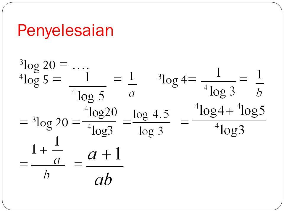 Penyelesaian 3log 20 = …. 4log 5 = = 3log 4= = = 3log 20 = = =