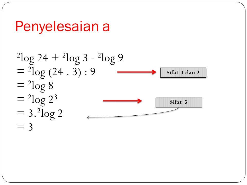 Penyelesaian a 2log 24 + 2log 3 - 2log 9 = 2log (24 . 3) : 9 = 2log 8
