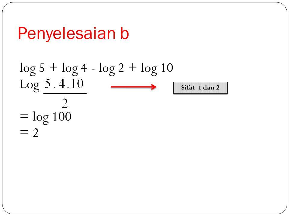 Penyelesaian b log 5 + log 4 - log 2 + log 10 Log = log 100 = 2