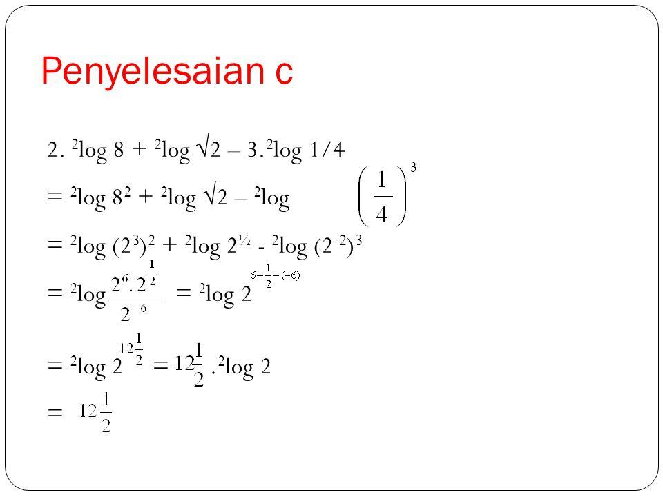 Penyelesaian c 2. 2log 8 + 2log √2 – 3.2log 1/4