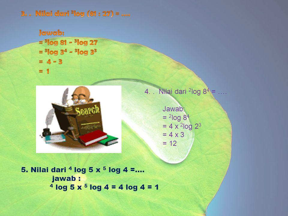 3. . Nilai dari 3log (81 : 27) = …. Jawab: = 3log 81 - 3log 27