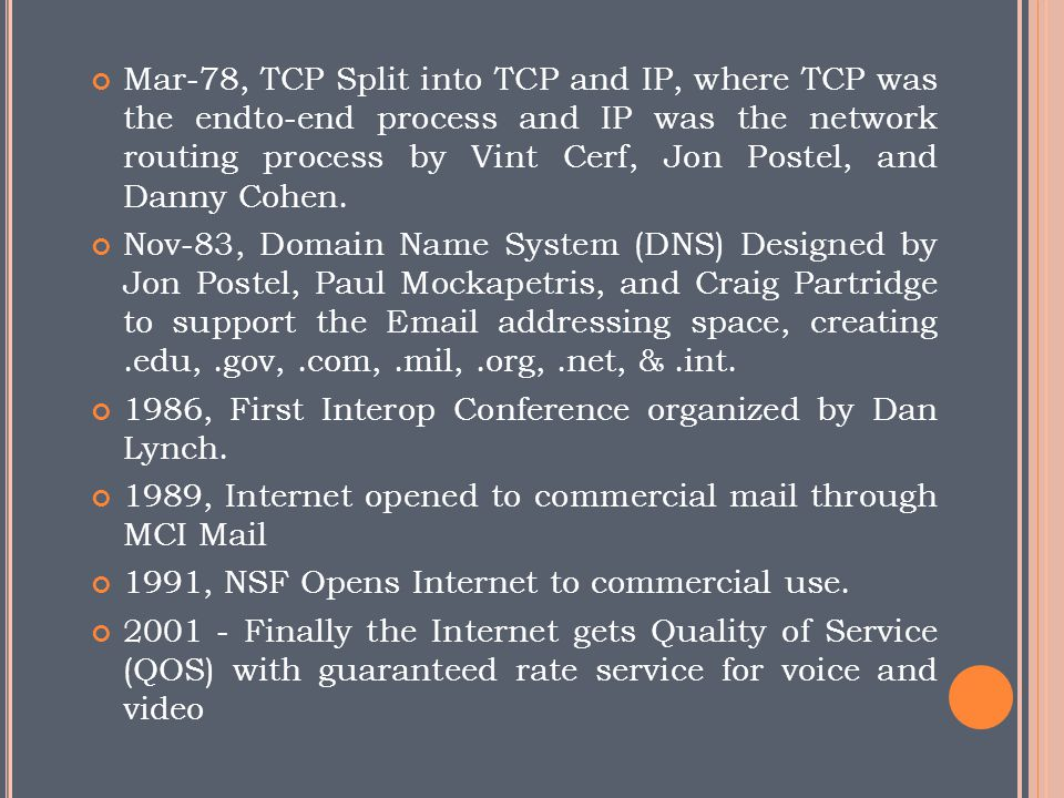 Mar-78, TCP Split into TCP and IP, where TCP was the endto-end process and IP was the network routing process by Vint Cerf, Jon Postel, and Danny Cohen.