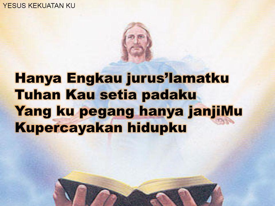 Hanya Engkau jurus'lamatku Tuhan Kau setia padaku