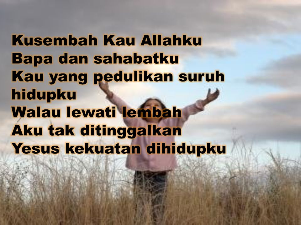 Kusembah Kau Allahku Bapa dan sahabatku. Kau yang pedulikan suruh hidupku. Walau lewati lembah. Aku tak ditinggalkan.