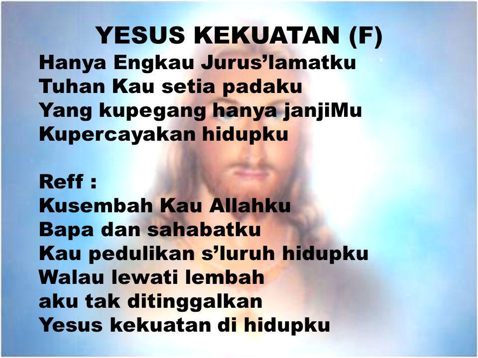 YESUS KEKUATAN (F) Hanya Engkau Jurus'lamatku Tuhan Kau setia padaku