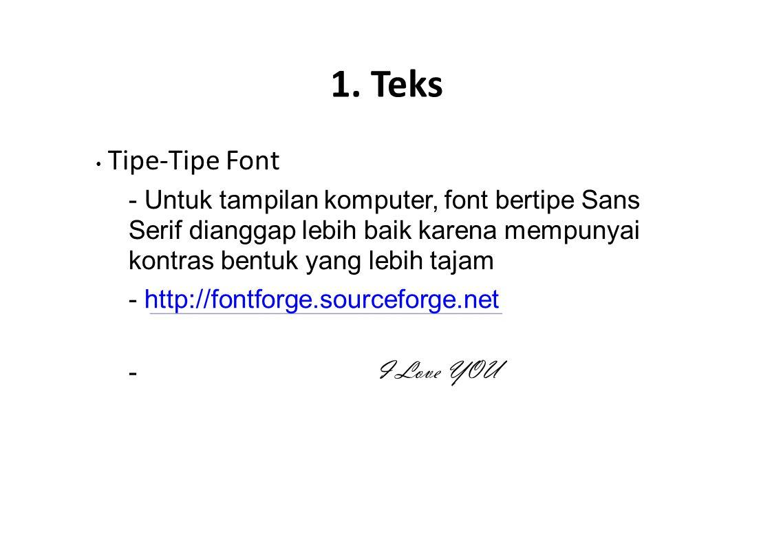 1. Teks • Tipe-Tipe Font. - Untuk tampilan komputer, font bertipe Sans Serif dianggap lebih baik karena mempunyai kontras bentuk yang lebih tajam.