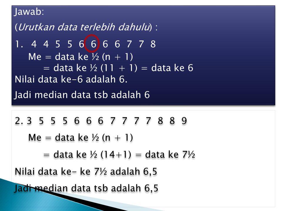 Jawab: (Urutkan data terlebih dahulu) : 4 4 5 5 6 6 6 6 7 7 8. Me = data ke ½ (n + 1) = data ke ½ (11 + 1) = data ke 6.
