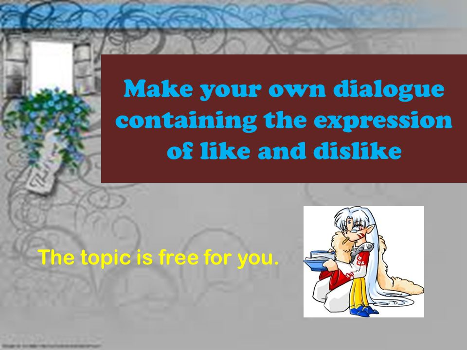 Make your own dialogue containing the expression of like and dislike