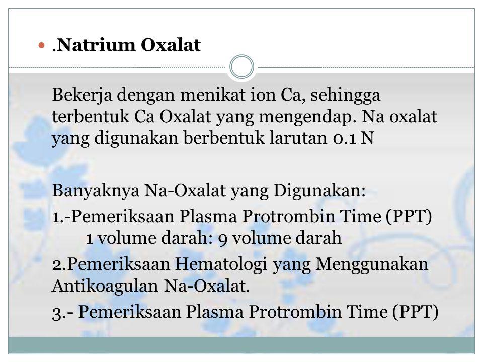 .Natrium Oxalat Bekerja dengan menikat ion Ca, sehingga terbentuk Ca Oxalat yang mengendap. Na oxalat yang digunakan berbentuk larutan 0.1 N.