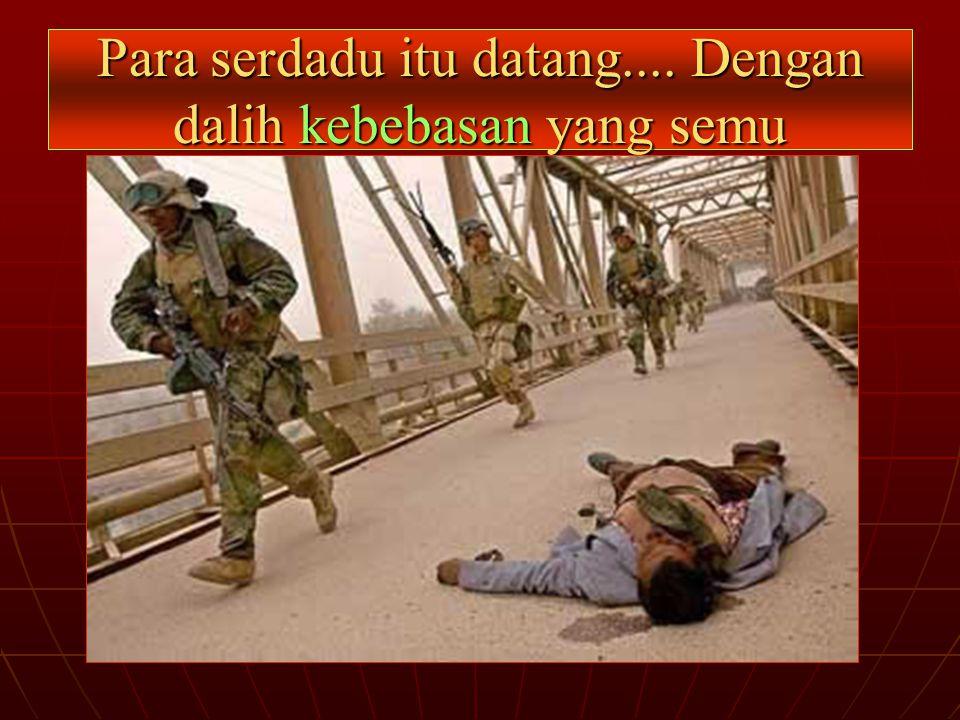 Para serdadu itu datang.... Dengan dalih kebebasan yang semu