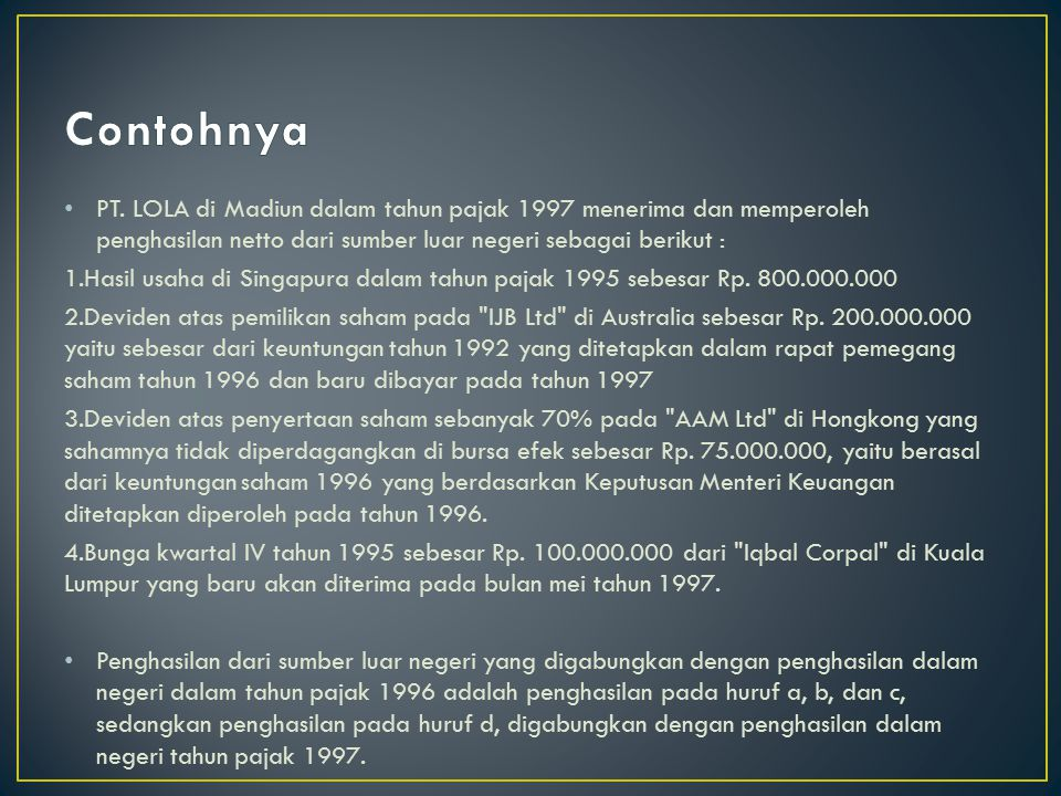 Contohnya PT. LOLA di Madiun dalam tahun pajak 1997 menerima dan memperoleh penghasilan netto dari sumber luar negeri sebagai berikut :