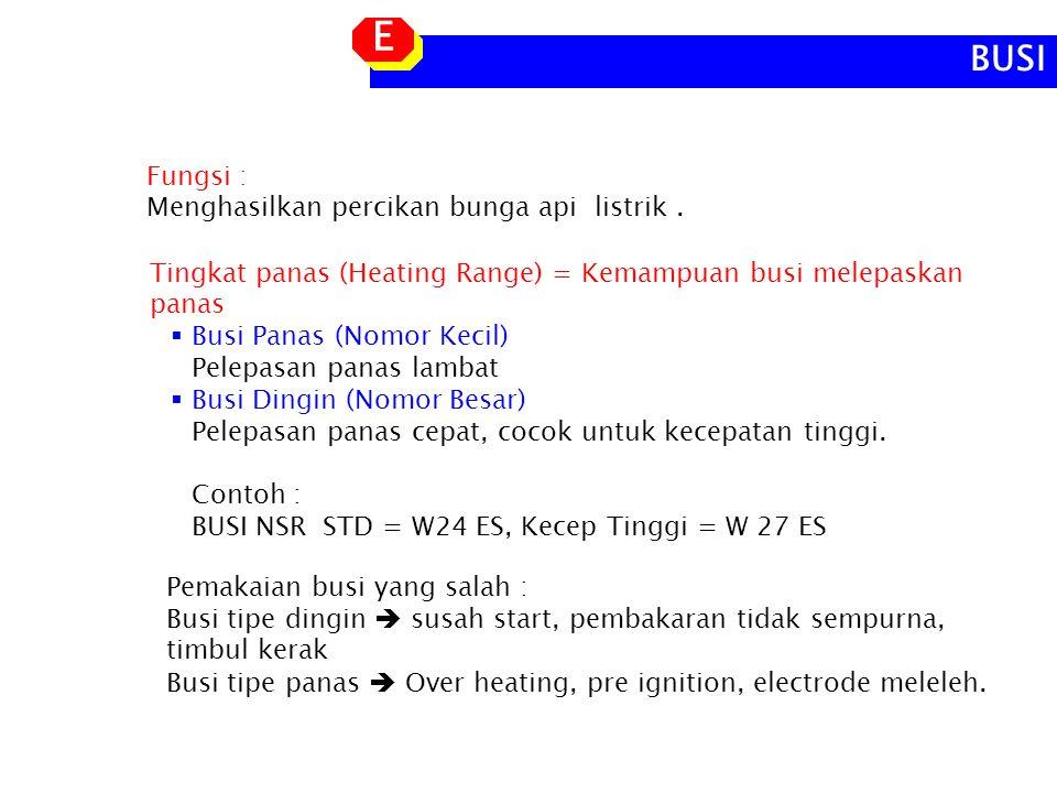 E BUSI Fungsi : Menghasilkan percikan bunga api listrik .